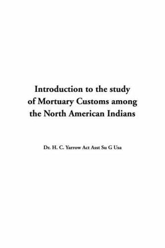 Download Introduction to the Study of Mortuary Customs Among the North American Indians