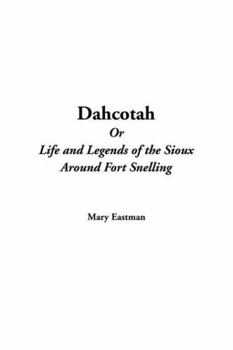Dahcotah Or Life And Legends Of The Sioux Around Fort Snelling