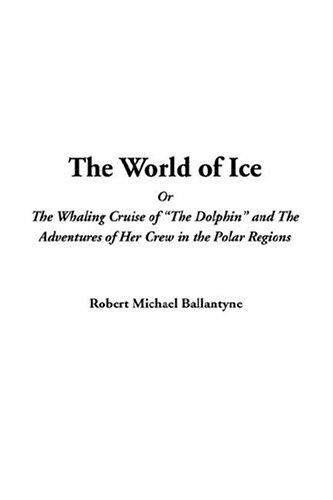 "Download The World Of Ice Or The Whaling Cruise Of ""the Dolphin"" And The Adventures Of Her Crew In The Polar Regions"