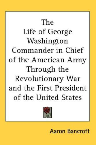 The Life Of George Washington Commander In Chief Of The American Army Through The Revolutionary War And The First President Of The United States