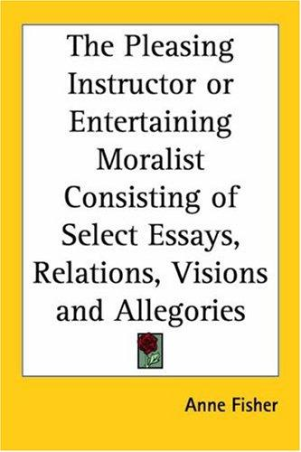 Download The Pleasing Instructor Or Entertaining Moralist Consisting Of Select Essays, Relations, Visions And Allegories