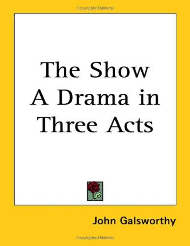 The Show a Drama in Three Acts by John Galsworthy