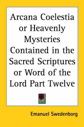 Arcana Coelestia or Heavenly Mysteries Contained in the Sacred Scriptures or Word of the Lord Part Twelve