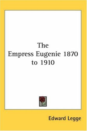 The Empress Eugenie 1870 to 1910 by Edward Legge