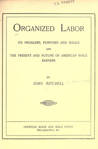 Download Organized labor; its problems, purposes, and ideals and the present and future of American wage earners