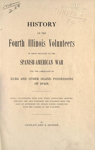 History of the Fourth Illinois Volunteers in their relations to the Spanish-American War for the liberation of Cuba and other island possessions of Spain ... by John Rezin Skinner