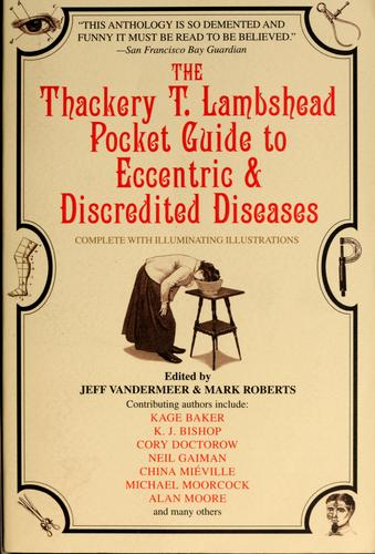 The Thackery T. Lambshead pocket guide to eccentric & discredited diseases, 83rd edition by Jeff VanderMeer, Mark Roberts