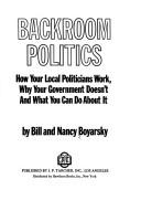 Backroom politics; how your local politicians work, why your Government doesn't, and what you can do about it by Bill Boyarsky
