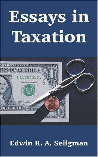 Essays in Taxation by Edwin R. A. Seligman