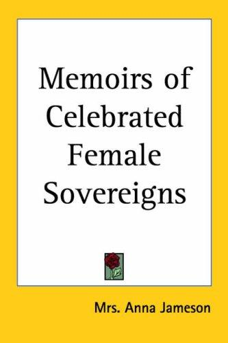 Memoirs Of Celebrated Female Sovereigns by Anna Jameson
