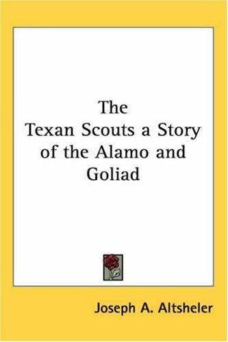 The Texan Scouts A Story Of The Alamo And Goliad by Joseph A. Altsheler