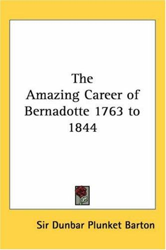 The Amazing Career Of Bernadotte 1763 To 1844 by Dunbar Plunket Barton