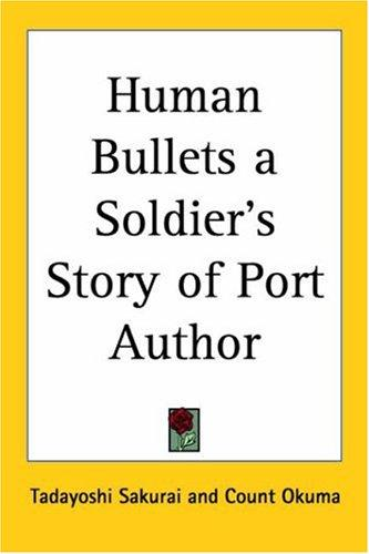 Human Bullets A Soldier's Story Of Port Author by Sakurai, Tadayoshi, Count Okuma