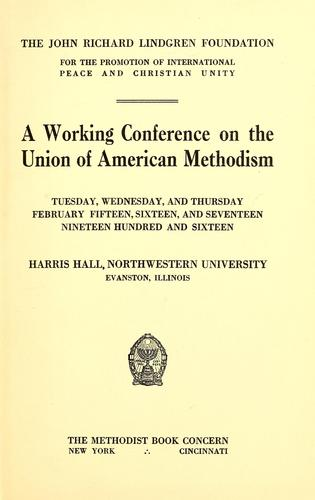 A working conference on the union of American Methodism, Tuesday, Wednesday, and Thursday, February fifteen, sixteen, and seventeen, nineteen hundred and sixteen, Harris Hall, Northwestern University, Evanston, Illinois by Conference on the Union of American Methodism (1916 Northwestern University, Evanston, Ill.)
