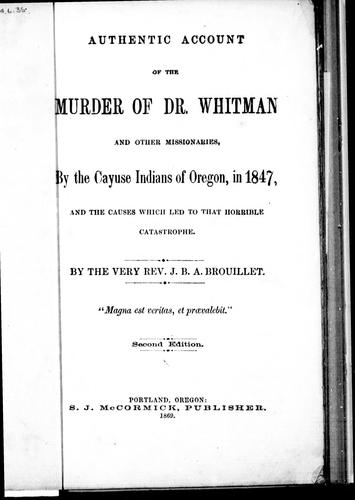 Authentic account of the murder of Dr. Whitman and other missionaries, by the Cayuse Indians of Oregon, in 1847, and the causes which led to that horrible catastrophe by Jean Baptiste Abraham Brouillet
