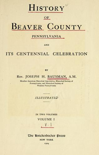 History of Beaver County, Pennsylvania and its centennial celebration by Joseph Henderson Bausman