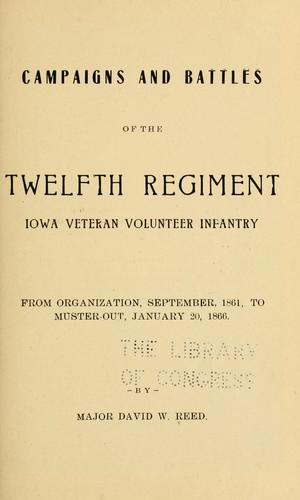 Campaigns and battles of the Twelfth regiment Iowa veteran volunteer infantry by David W. Reed