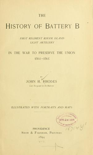 The history of Battery B, First regiment Rhode Island light artillery, in the war to preserve the union, 1861-1865. by John H. Rhodes
