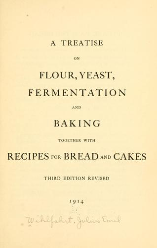 A treatise on flour, yeast, fermentation and baking, together with recipes for bread and cakes by Julius Emil Wilhfahrt