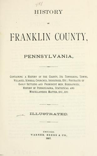 History of Franklin county, Pennsylvania, containing a history of the county, its townships, towns, villages, schools, churches, industries...biographies: history of Pennsylvania, statistical and miscellaneous matter, etc. ... by