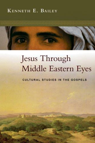 Jesus Through Middle Eastern Eyes: Cultural Studies in the Gospels by Bailey, Kenneth E.