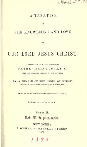 A treatise on the knowledge and love of Our Lord Jesus Christ by Jean-Baptiste Saint-Jure