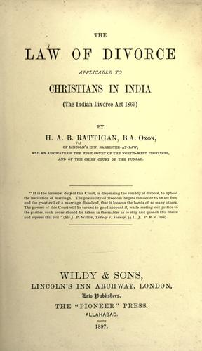 The law of divorce applicable to Christians in India (the Indian Divorce Act 1869) by Rattigan, Henry Adolphus Byden Sir