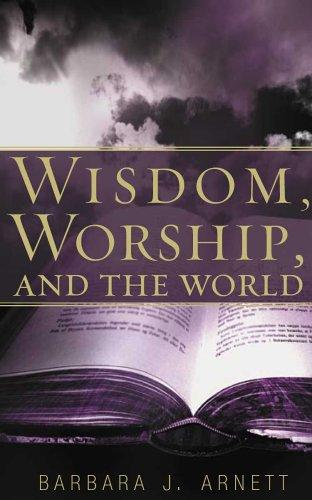 Wisdom, Worship, And the World by Barbara Arnett